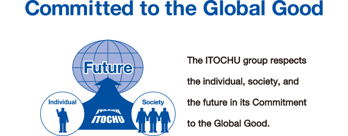 Committed to the Global Good The ITOCHU group respects the individual, society, and the individual, society, and the future in its Commitment to the Global Good.