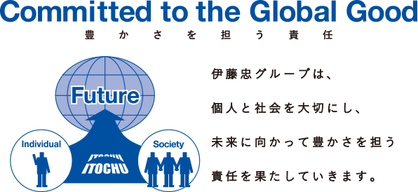 Committed to the Global Good 豊かさを担う責任 伊藤忠グループは、個人と社会を大切にし、未来に向かって豊かさを担う責任を果たしていきます。